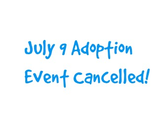 July 9 Adoption Event Cancelled!